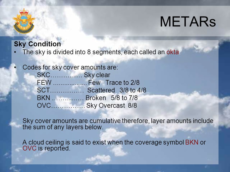 METARs Sky Condition. The sky is divided into 8 segments, each called an okta. Codes for sky cover amounts are: