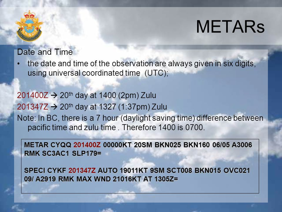 METARs Date and Time. the date and time of the observation are always given in six digits, using universal coordinated time (UTC);
