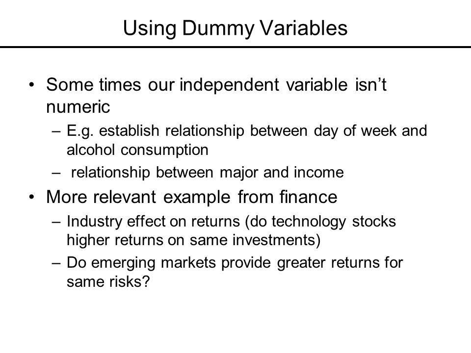 Using Dummy Variables Some times our independent variable isn't numeric. E.g. establish relationship between day of week and alcohol consumption.