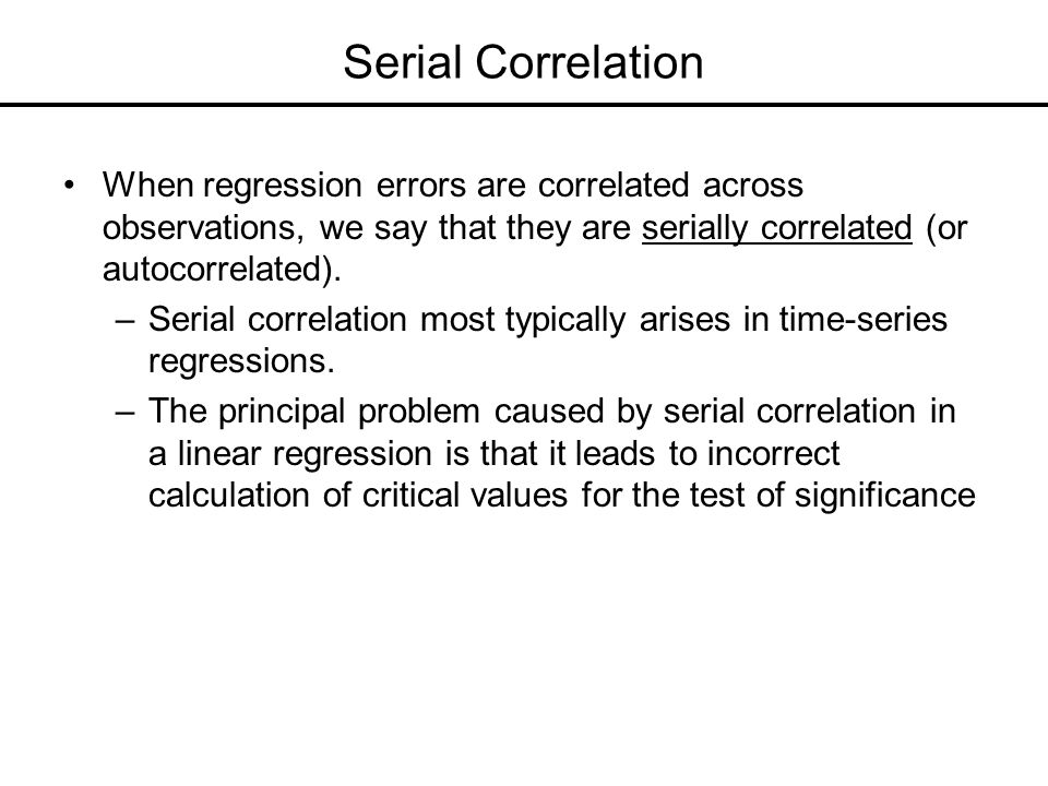 Serial Correlation When regression errors are correlated across observations, we say that they are serially correlated (or autocorrelated).