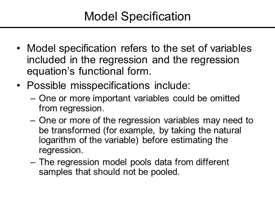 Model Specification Model specification refers to the set of variables included in the regression and the regression equation's functional form.