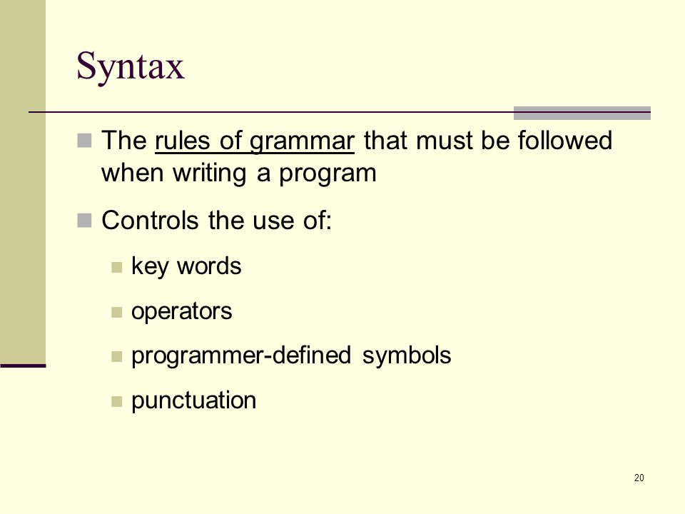 Syntax The rules of grammar that must be followed when writing a program. Controls the use of: key words.