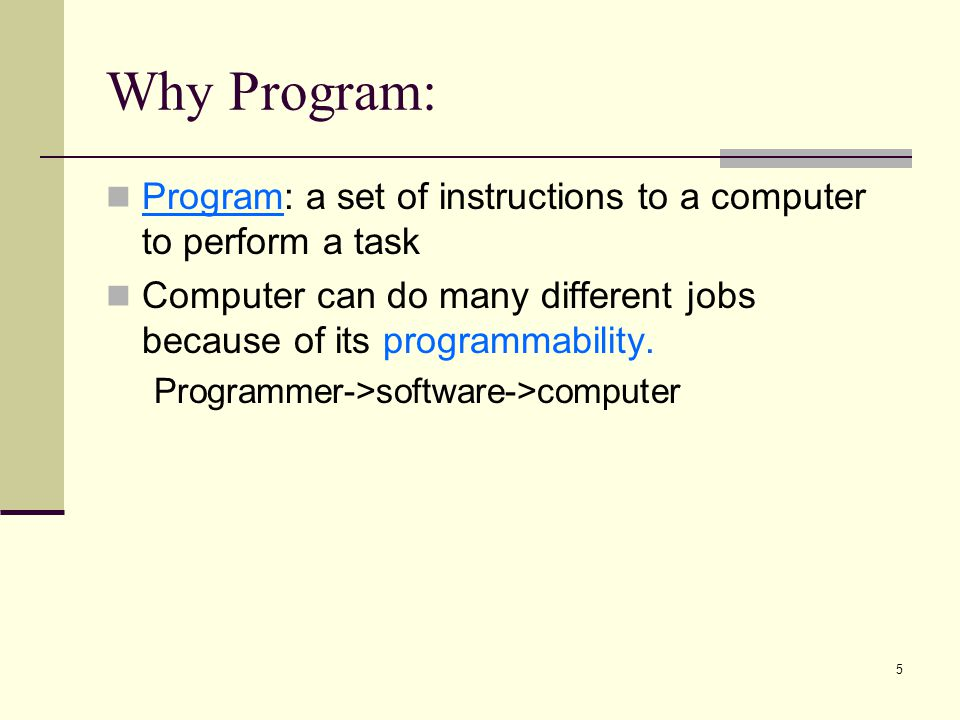 Why Program: Program: a set of instructions to a computer to perform a task. Computer can do many different jobs because of its programmability.