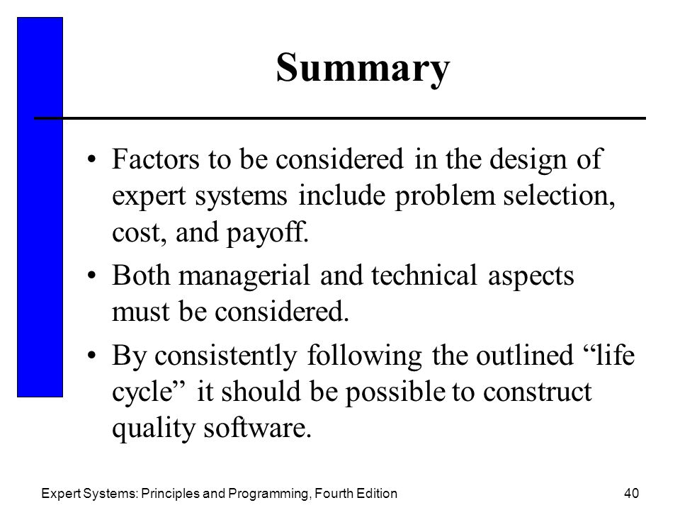Summary Factors to be considered in the design of expert systems include problem selection, cost, and payoff.