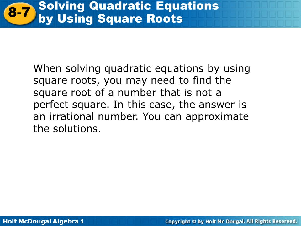 When solving quadratic equations by using square roots, you may need to find the square root of a number that is not a perfect square.
