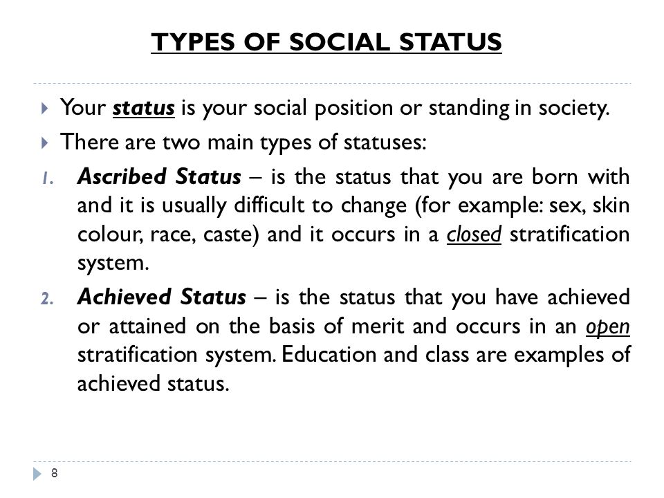 TYPES OF SOCIAL STATUS Your status is your social position or standing in society. There are two main types of statuses: