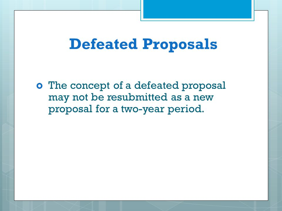 Defeated Proposals The concept of a defeated proposal may not be resubmitted as a new proposal for a two-year period.
