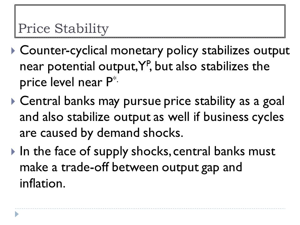 Price Stability Counter-cyclical monetary policy stabilizes output near potential output, YP, but also stabilizes the price level near P*.