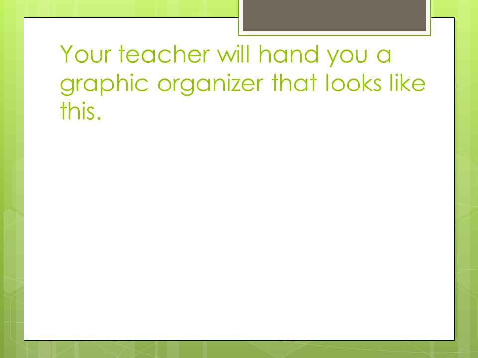 Your teacher will hand you a graphic organizer that looks like this.
