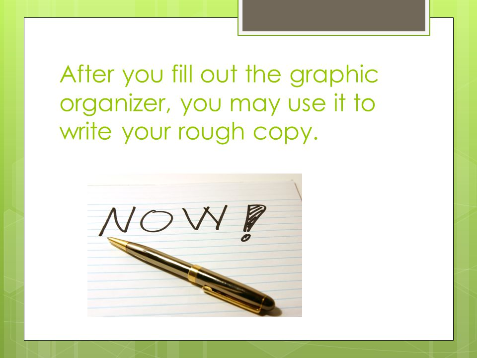 After you fill out the graphic organizer, you may use it to write your rough copy.