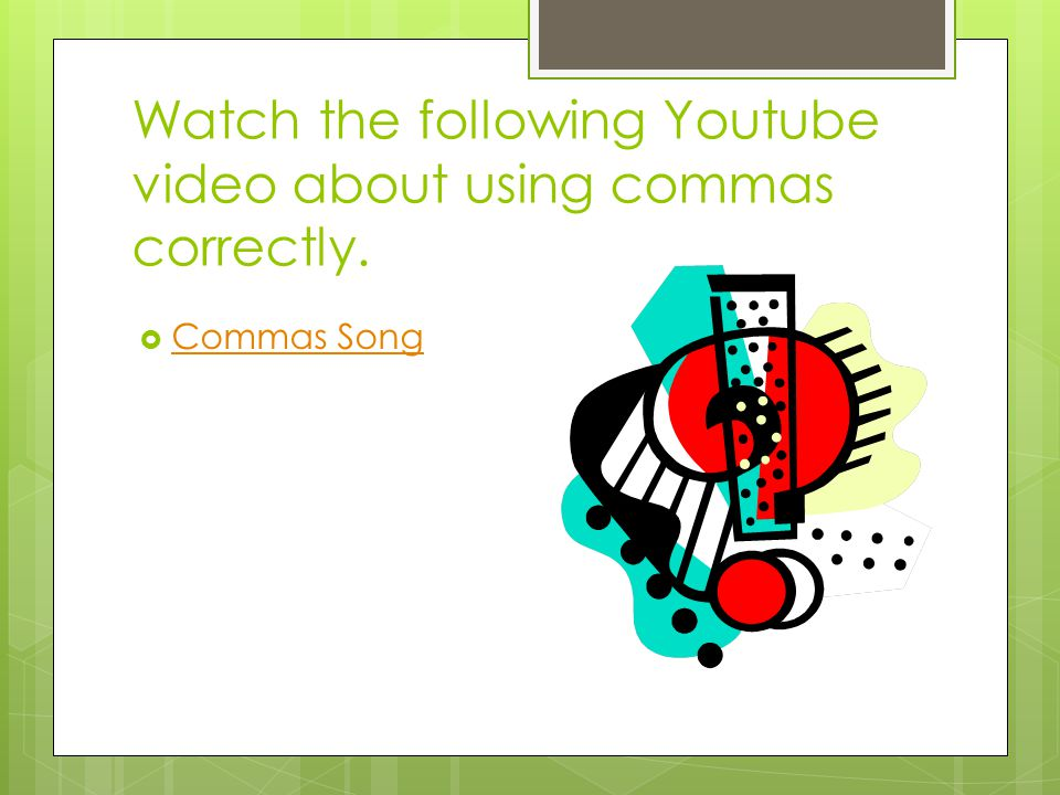 Watch the following Youtube video about using commas correctly.