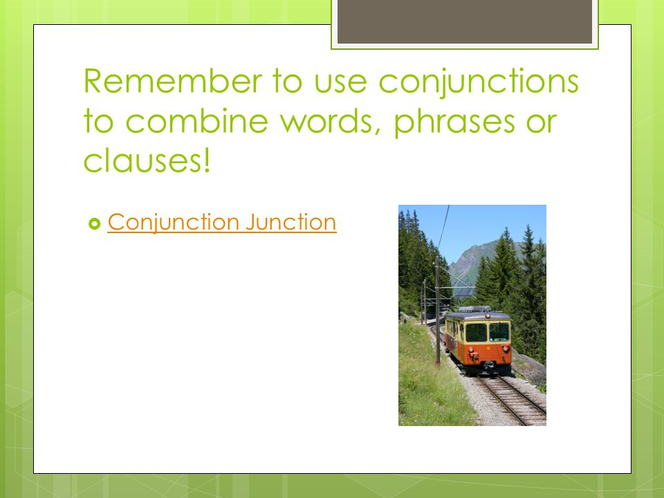 Remember to use conjunctions to combine words, phrases or clauses!