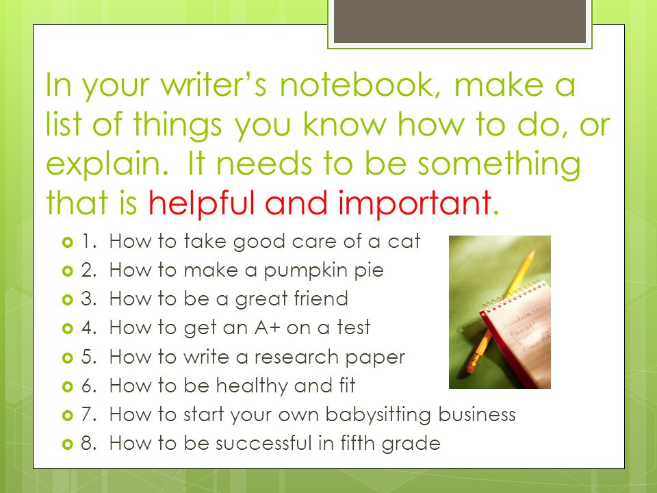 In your writer's notebook, make a list of things you know how to do, or explain. It needs to be something that is helpful and important.