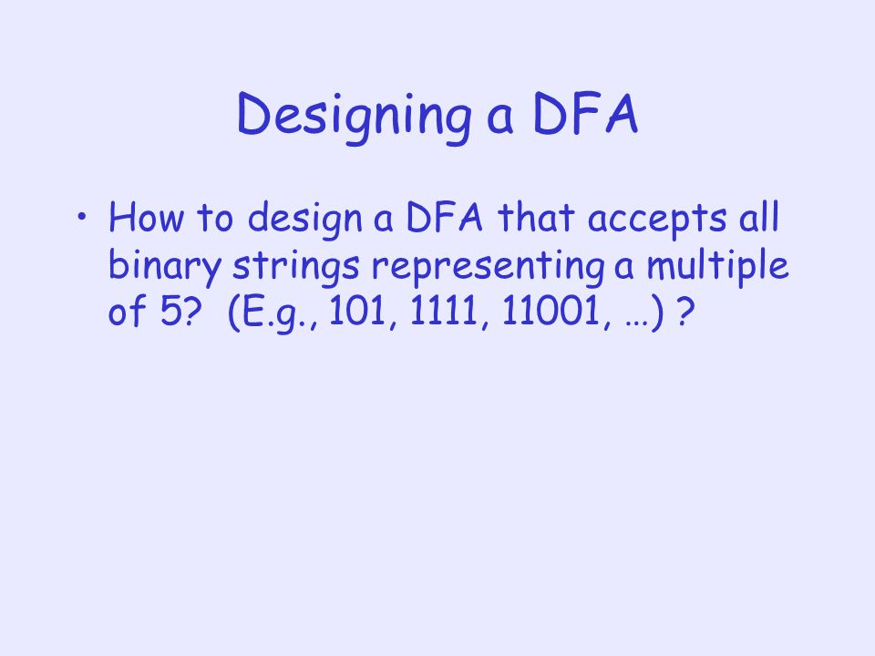 Designing a DFA How to design a DFA that accepts all binary strings representing a multiple of 5.