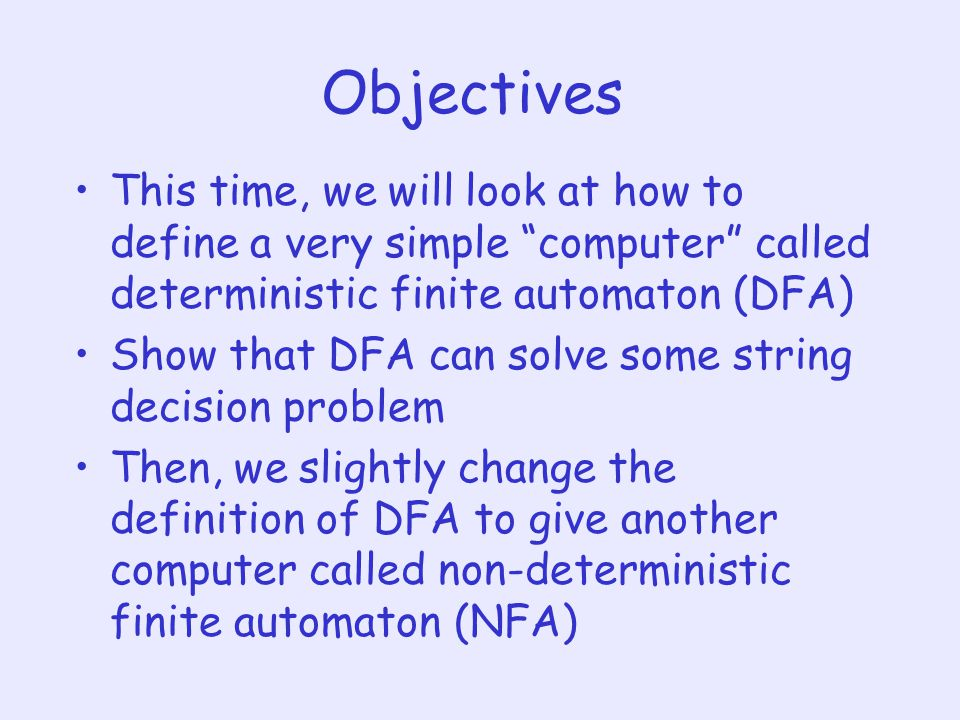 Objectives This time, we will look at how to define a very simple computer called deterministic finite automaton (DFA)