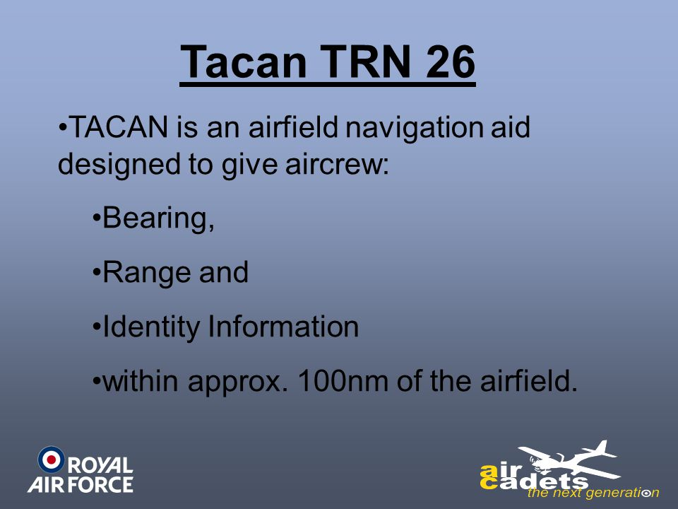 Tacan TRN 26 TACAN is an airfield navigation aid designed to give aircrew: Bearing, Range and. Identity Information.