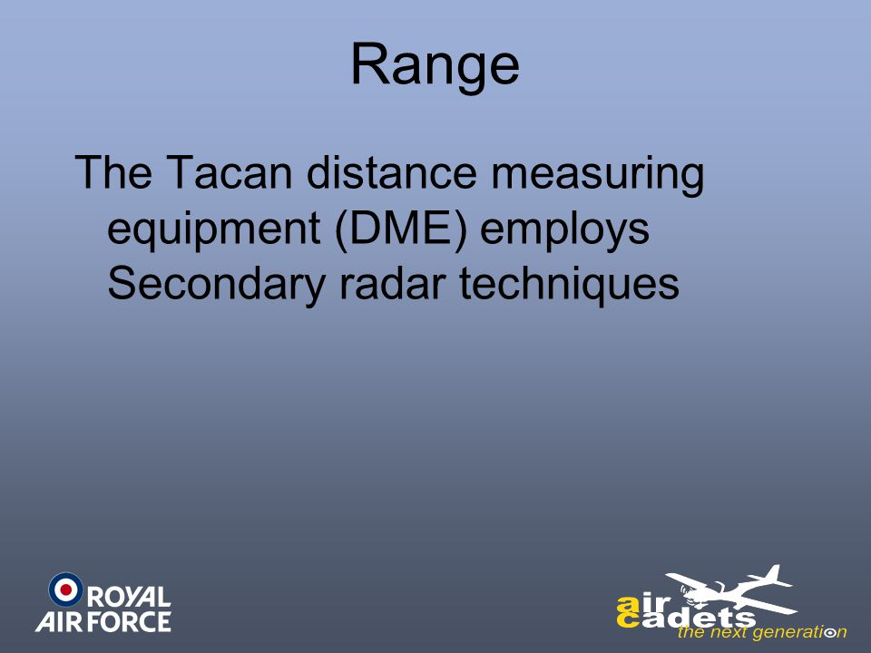 Range The Tacan distance measuring equipment (DME) employs Secondary radar techniques