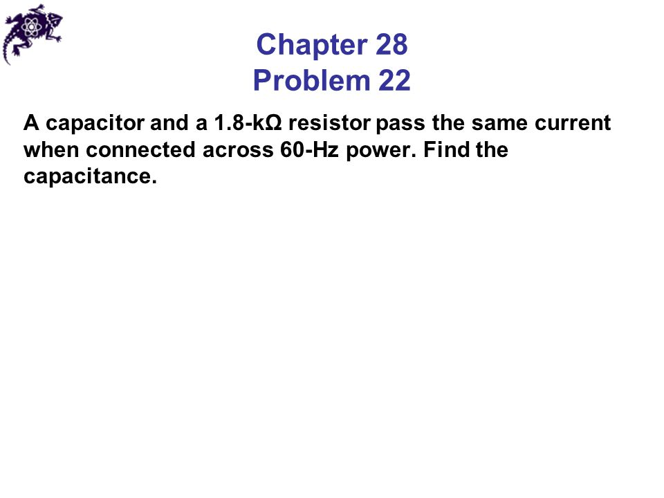 Chapter 28 Problem 22 A capacitor and a 1.8-kΩ resistor pass the same current when connected across 60-Hz power.
