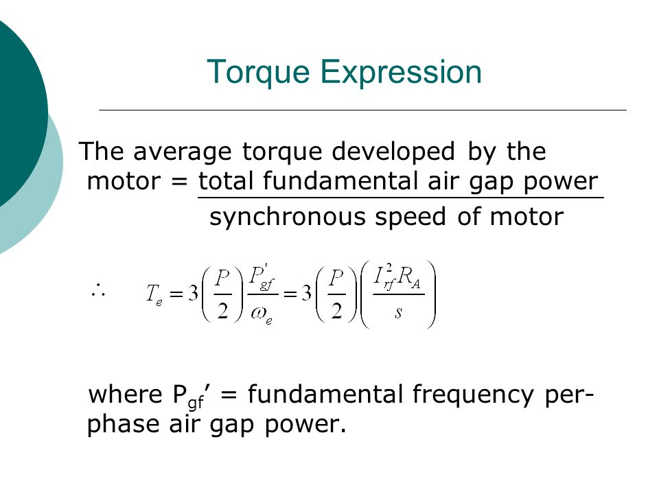 Torque Expression The average torque developed by the motor = total fundamental air gap power. synchronous speed of motor.