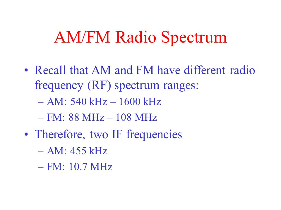 AM/FM Radio Spectrum Recall that AM and FM have different radio frequency (RF) spectrum ranges: AM: 540 kHz – 1600 kHz.