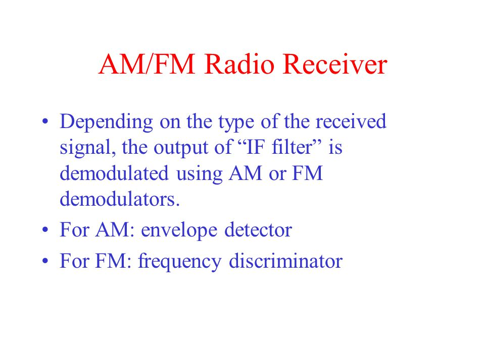 AM/FM Radio Receiver Depending on the type of the received signal, the output of IF filter is demodulated using AM or FM demodulators.