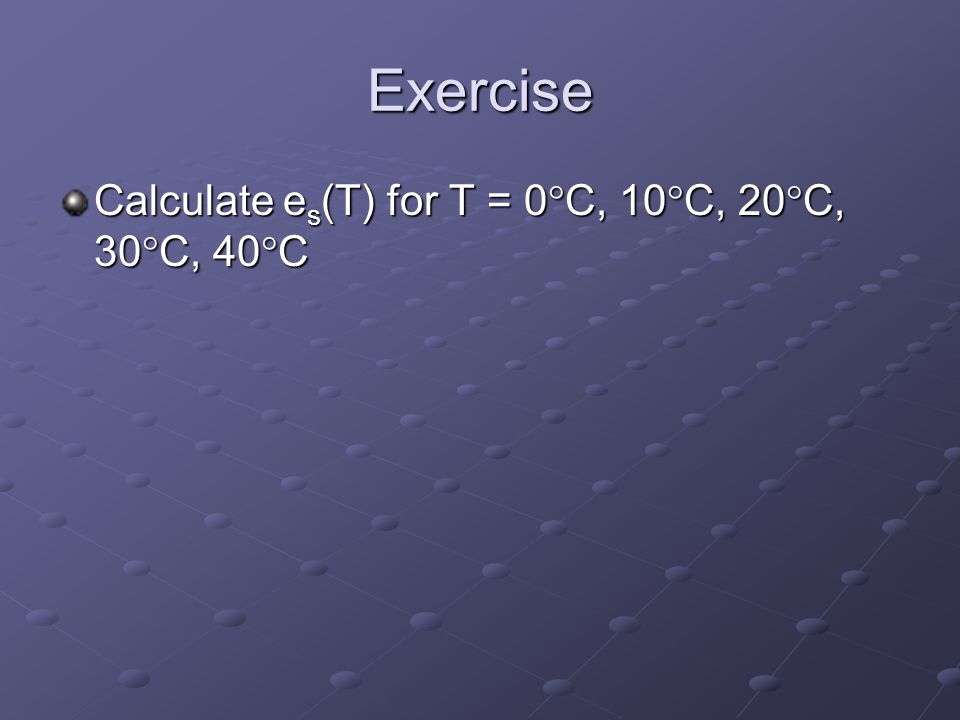 Exercise Calculate es(T) for T = 0C, 10C, 20C, 30C, 40C
