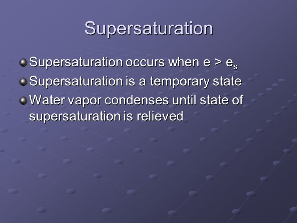 Supersaturation Supersaturation occurs when e > es