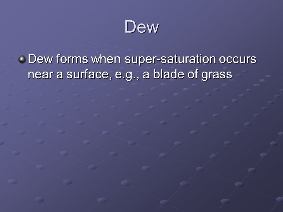 Dew Dew forms when super-saturation occurs near a surface, e.g., a blade of grass