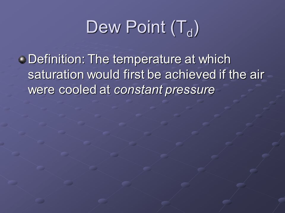 Dew Point (Td) Definition: The temperature at which saturation would first be achieved if the air were cooled at constant pressure.