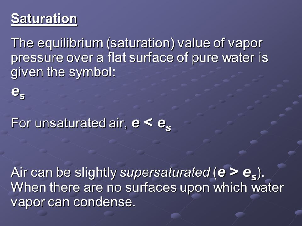 Saturation The equilibrium (saturation) value of vapor pressure over a flat surface of pure water is given the symbol: