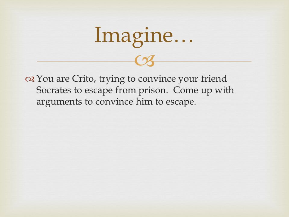 Imagine… You are Crito, trying to convince your friend Socrates to escape from prison.