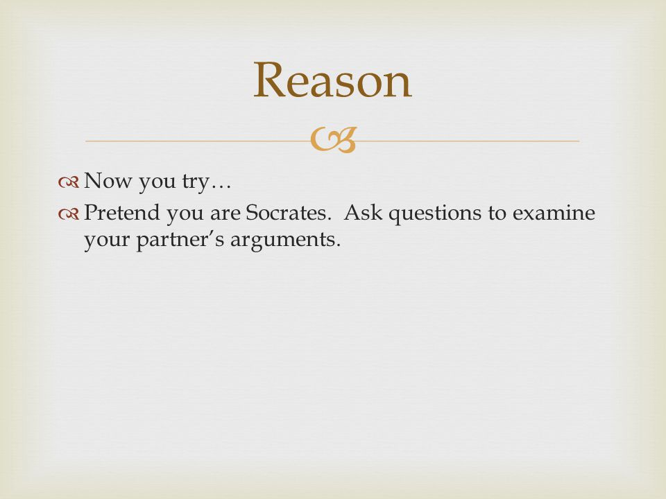 Reason Now you try… Pretend you are Socrates. Ask questions to examine your partner's arguments.