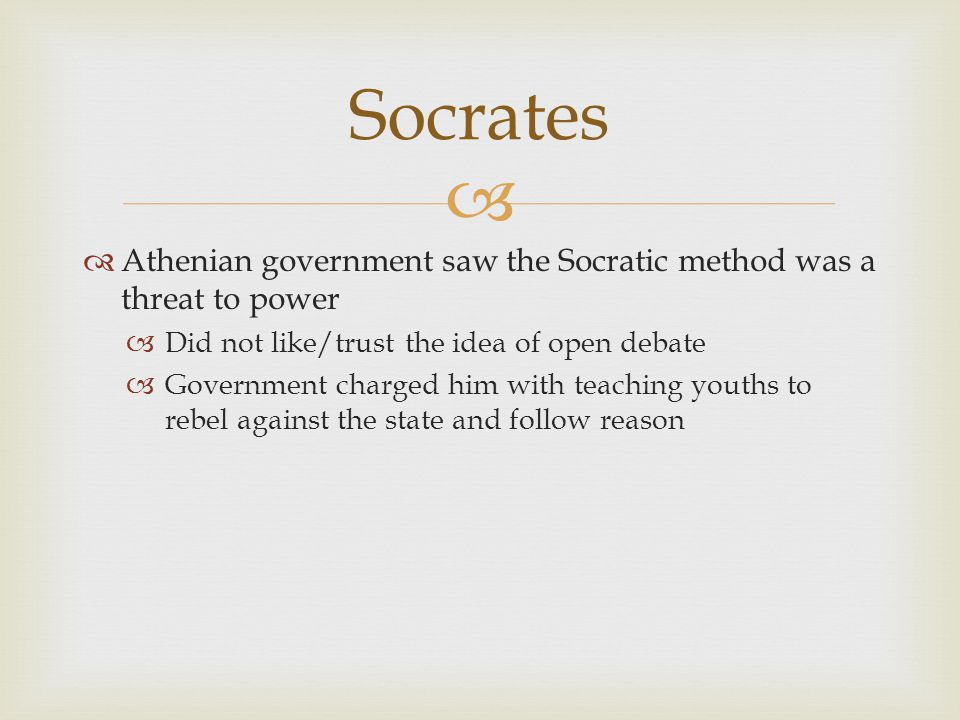 Socrates Athenian government saw the Socratic method was a threat to power. Did not like/trust the idea of open debate.
