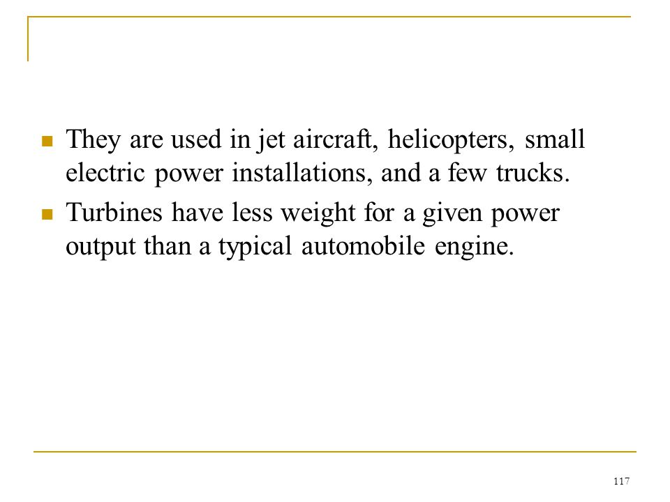 They are used in jet aircraft, helicopters, small electric power installations, and a few trucks.