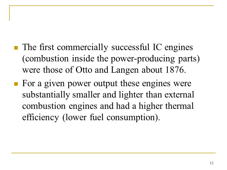 The first commercially successful IC engines (combustion inside the power-producing parts) were those of Otto and Langen about 1876.