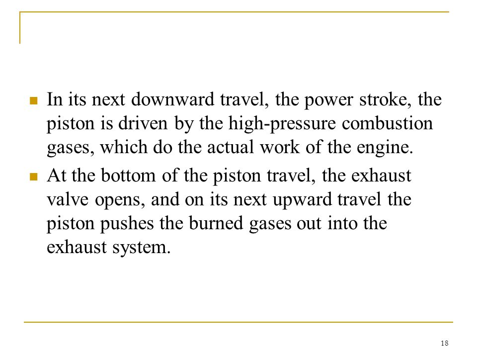 In its next downward travel, the power stroke, the piston is driven by the high-pressure combustion gases, which do the actual work of the engine.