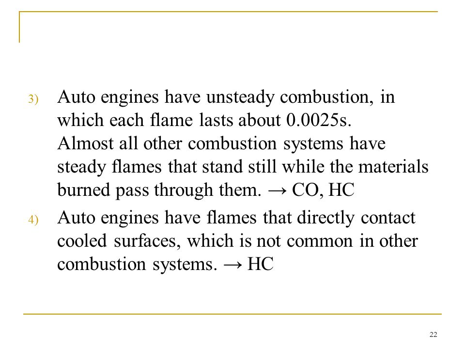 Auto engines have unsteady combustion, in which each flame lasts about 0.0025s. Almost all other combustion systems have steady flames that stand still while the materials burned pass through them. → CO, HC