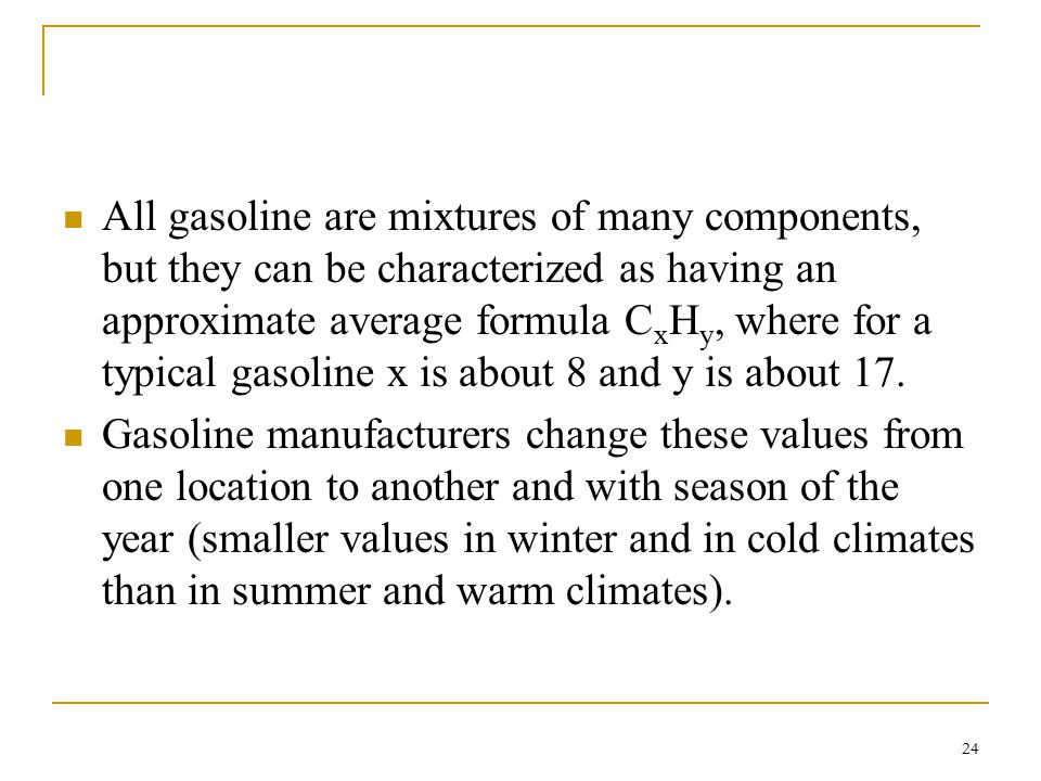 All gasoline are mixtures of many components, but they can be characterized as having an approximate average formula CxHy, where for a typical gasoline x is about 8 and y is about 17.