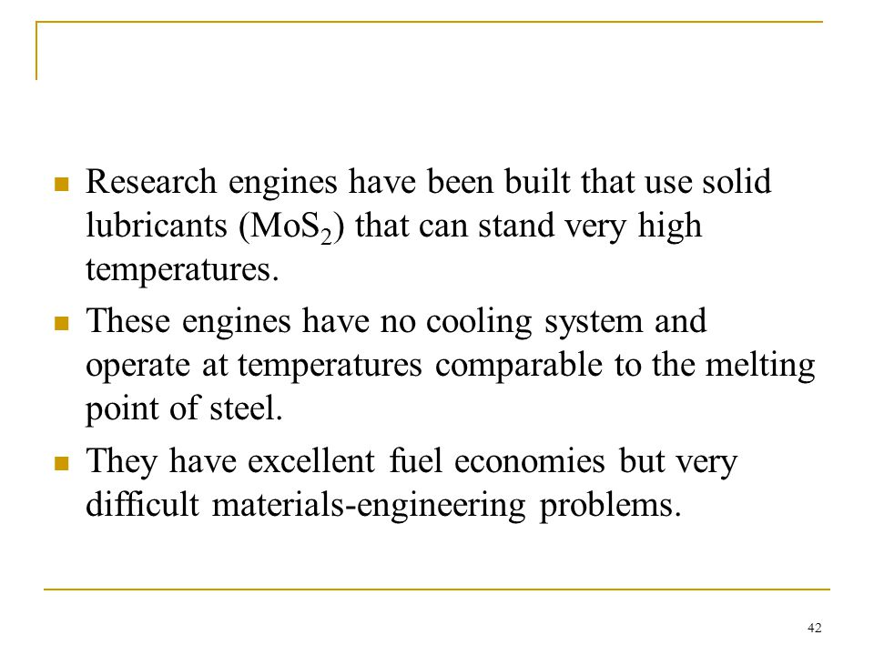 Research engines have been built that use solid lubricants (MoS2) that can stand very high temperatures.