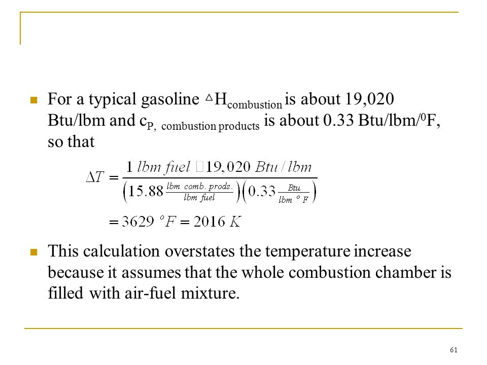 For a typical gasoline △Hcombustion is about 19,020 Btu/lbm and cP, combustion products is about 0.33 Btu/lbm/0F, so that