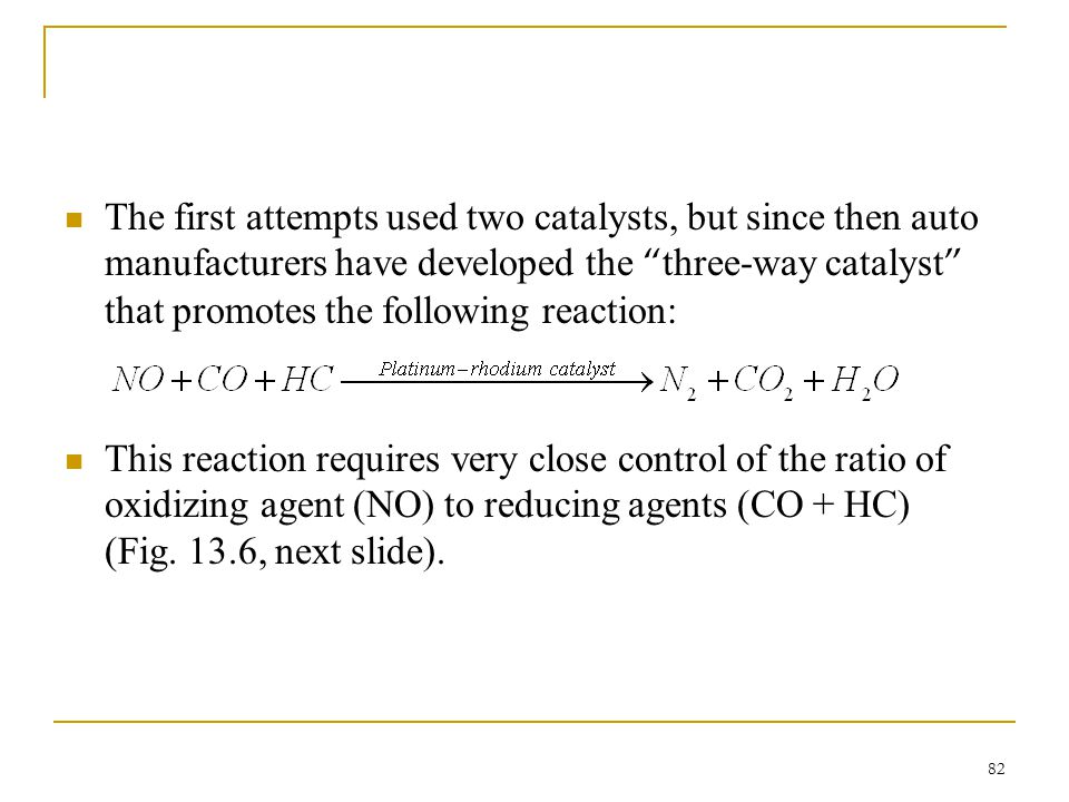 The first attempts used two catalysts, but since then auto manufacturers have developed the three-way catalyst that promotes the following reaction: