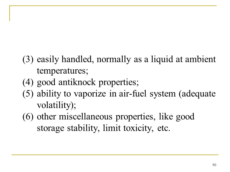 (3) easily handled, normally as a liquid at ambient temperatures; (4) good antiknock properties; (5) ability to vaporize in air-fuel system (adequate volatility); (6) other miscellaneous properties, like good storage stability, limit toxicity, etc.