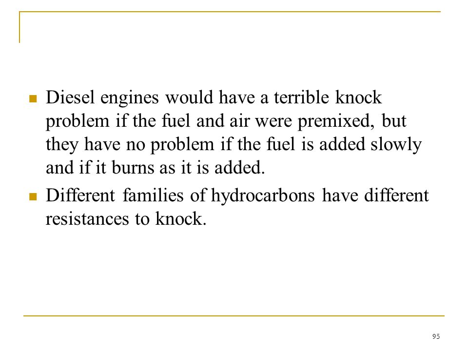 Diesel engines would have a terrible knock problem if the fuel and air were premixed, but they have no problem if the fuel is added slowly and if it burns as it is added.