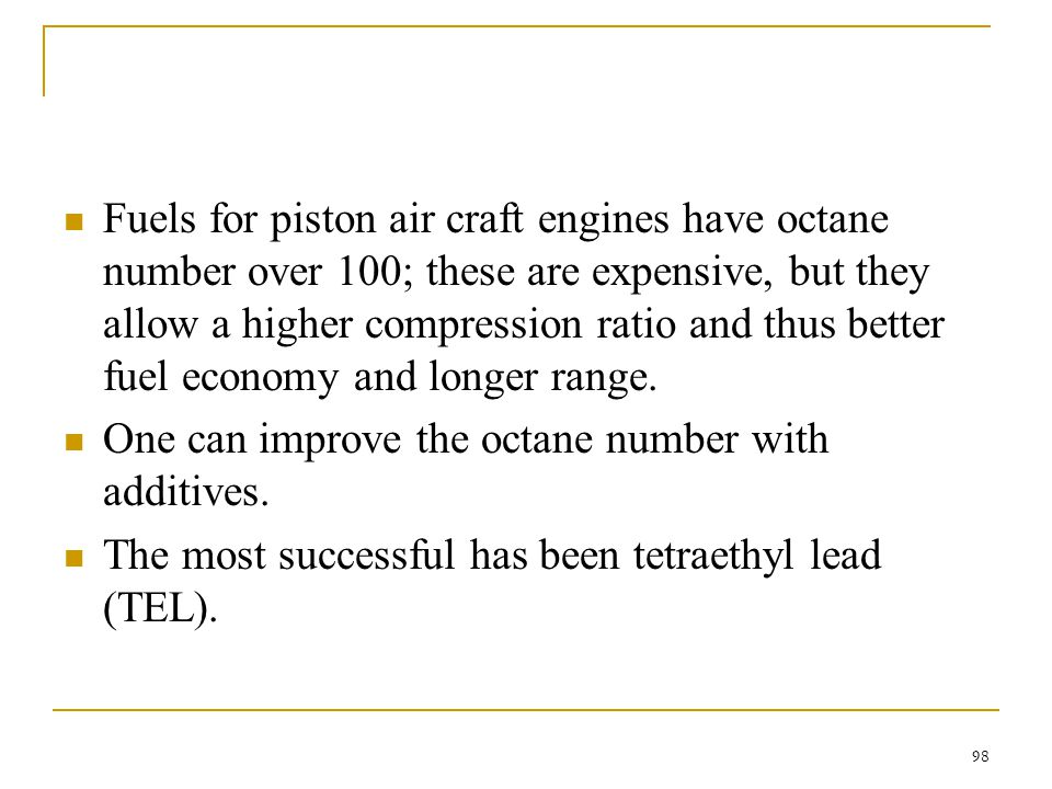 Fuels for piston air craft engines have octane number over 100; these are expensive, but they allow a higher compression ratio and thus better fuel economy and longer range.