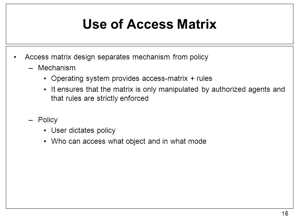 Use of Access Matrix Access matrix design separates mechanism from policy. Mechanism. Operating system provides access-matrix + rules.