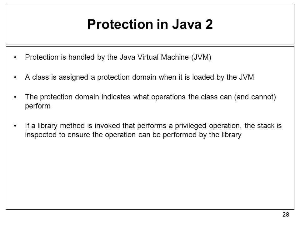 Protection in Java 2 Protection is handled by the Java Virtual Machine (JVM) A class is assigned a protection domain when it is loaded by the JVM.
