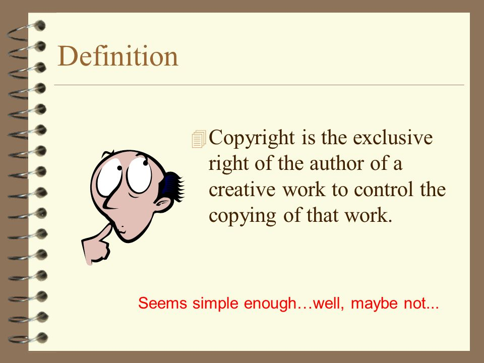Definition Copyright is the exclusive right of the author of a creative work to control the copying of that work.