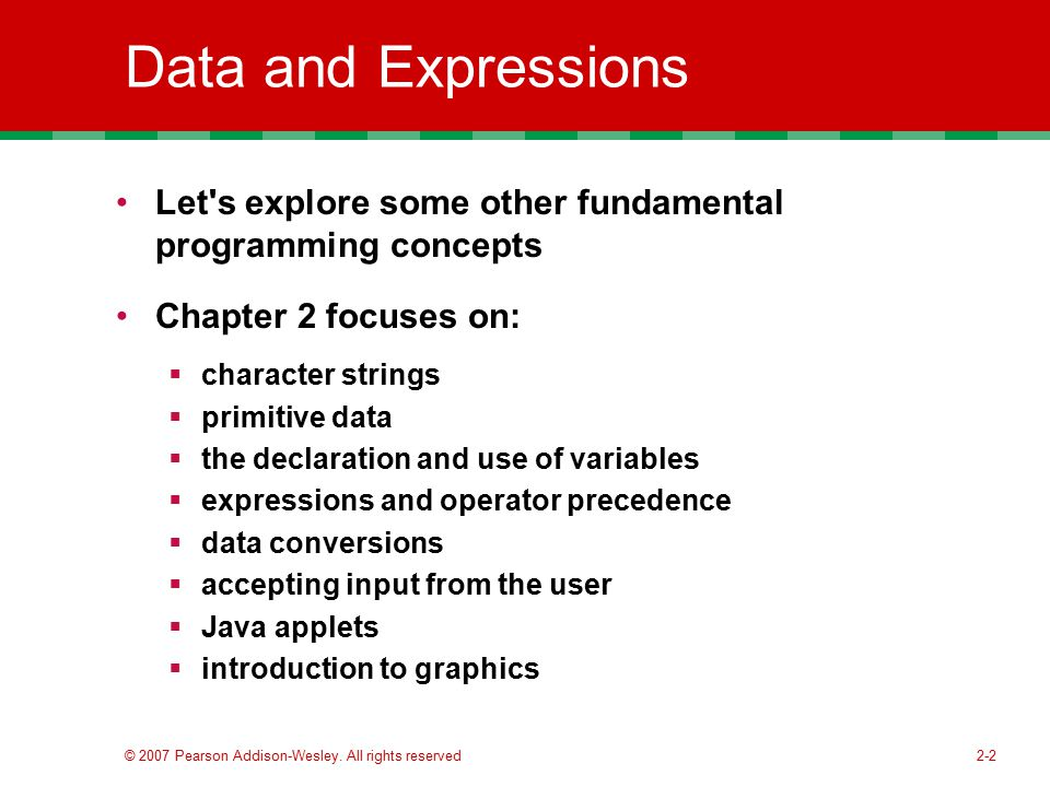 Data and Expressions Let s explore some other fundamental programming concepts. Chapter 2 focuses on: