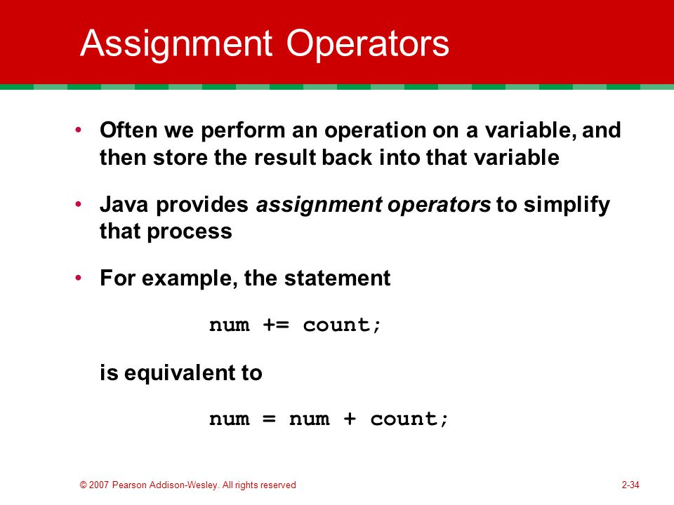 Assignment Operators Often we perform an operation on a variable, and then store the result back into that variable.