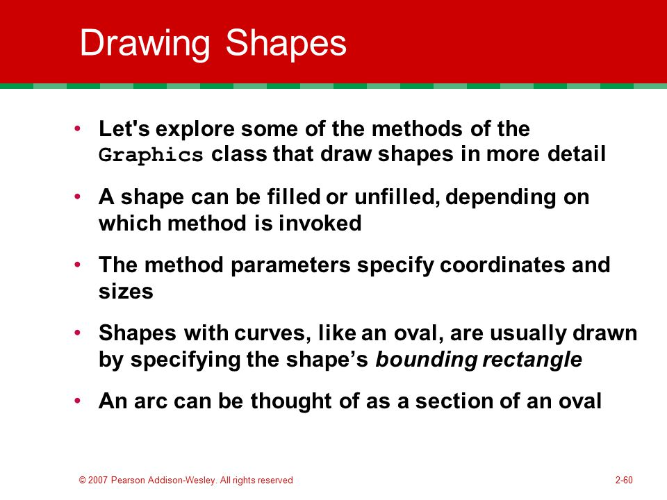 Drawing Shapes Let s explore some of the methods of the Graphics class that draw shapes in more detail.